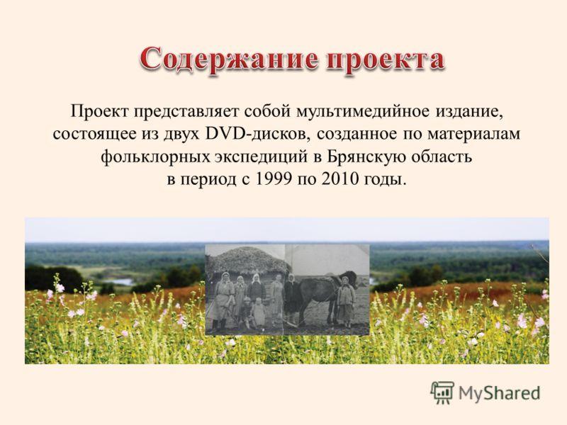 Проект представляет собой мультимедийное издание, состоящее из двух DVD-дисков, созданное по материалам фольклорных экспедиций в Брянскую область в период с 1999 по 2010 годы.