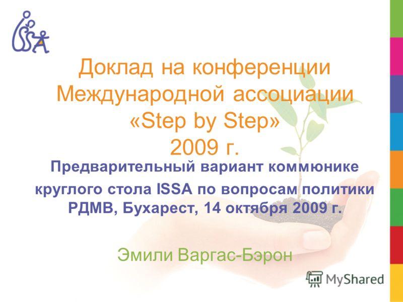 Доклад на конференции Международной ассоциации «Step by Step» 2009 г. Предварительный вариант коммюнике круглого стола ISSA по вопросам политики РДМВ, Бухарест, 14 октября 2009 г. Эмили Варгас-Бэрон
