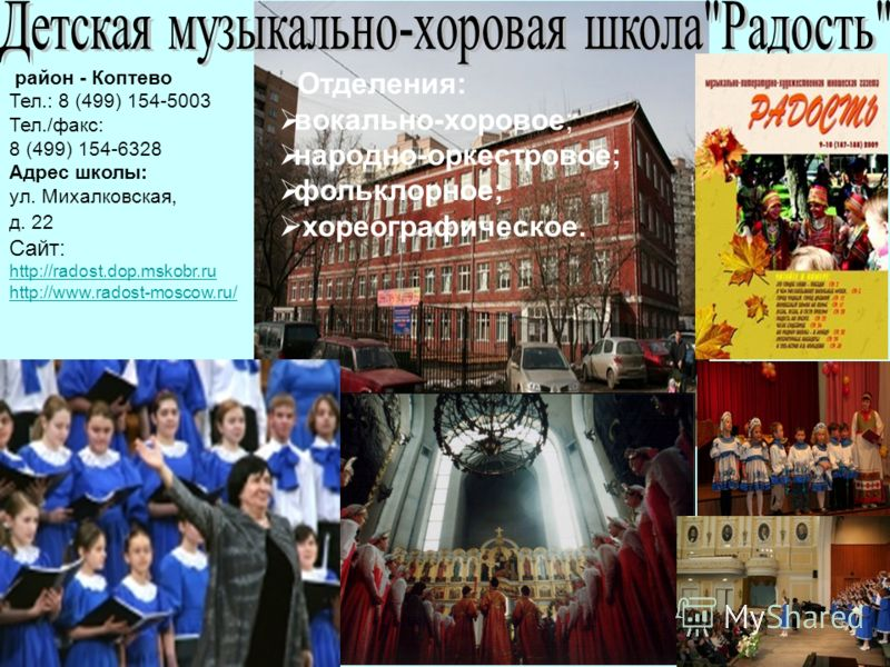 Отделения: вокально-хоровое; народно-оркестровое; фольклорное; хореографическое. район - Коптево Тел.: 8 (499) 154-5003 Тел./факс: 8 (499) 154-6328 Адрес школы: ул. Михалковская, д. 22 Сайт: http://radost.dop.mskobr.ru http://www.radost-moscow.ru/