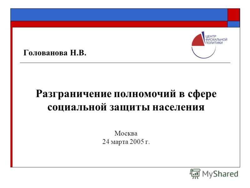 Голованова Н.В. Разграничение полномочий в сфере социальной защиты населения Москва 24 марта 2005 г.