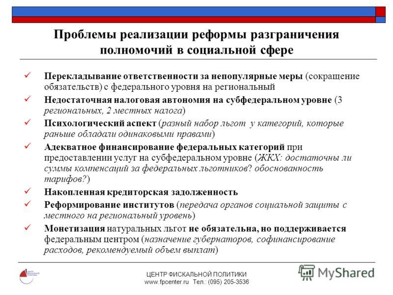 ЦЕНТР ФИСКАЛЬНОЙ ПОЛИТИКИ www.fpcenter.ru Тел.: (095) 205-3536 Проблемы реализации реформы разграничения полномочий в социальной сфере Перекладывание ответственности за непопулярные меры (сокращение обязательств) с федерального уровня на региональный
