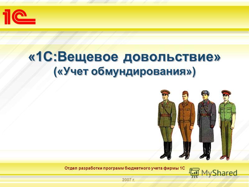 Отдел разработки программ бюджетного учета фирмы 1С 2007 г. «1С:Вещевое довольствие» («Учет обмундирования»)