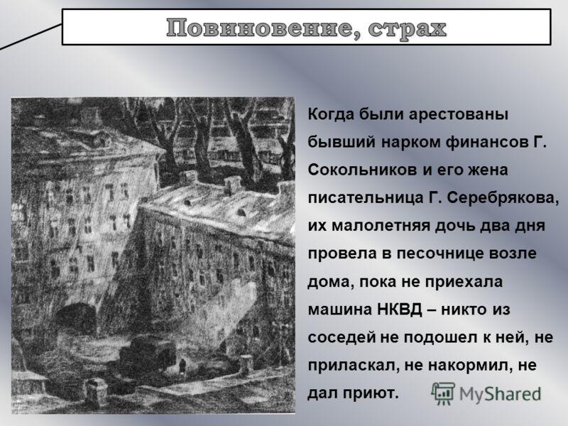 Когда были арестованы бывший нарком финансов Г. Сокольников и его жена писательница Г. Серебрякова, их малолетняя дочь два дня провела в песочнице возле дома, пока не приехала машина НКВД – никто из соседей не подошел к ней, не приласкал, не накормил