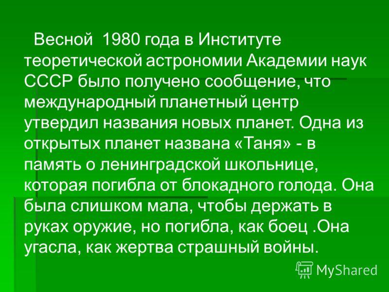 Весной 1980 года в Институте теоретической астрономии Академии наук СССР было получено сообщение, что международный планетный центр утвердил названия новых планет. Одна из открытых планет названа «Таня» - в память о ленинградской школьнице, которая п