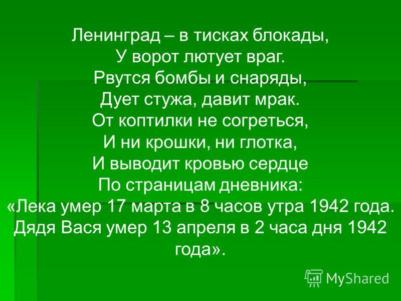 Ленинград – в тисках блокады, У ворот лютует враг. Рвутся бомбы и снаряды, Дует стужа, давит мрак. От коптилки не согреться, И ни крошки, ни глотка, И выводит кровью сердце По страницам дневника: «Лека умер 17 марта в 8 часов утра 1942 года. Дядя Вас