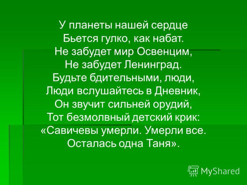 У планеты нашей сердце Бьется гулко, как набат. Не забудет мир Освенцим, Не забудет Ленинград. Будьте бдительными, люди, Люди вслушайтесь в Дневник, Он звучит сильней орудий, Тот безмолвный детский крик: «Савичевы умерли. Умерли все. Осталась одна Та
