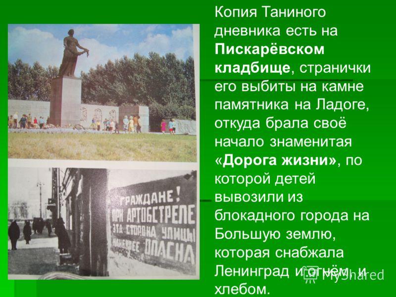 Копия Таниного дневника есть на Пискарёвском кладбище, странички его выбиты на камне памятника на Ладоге, откуда брала своё начало знаменитая «Дорога жизни», по которой детей вывозили из блокадного города на Большую землю, которая снабжала Ленинград