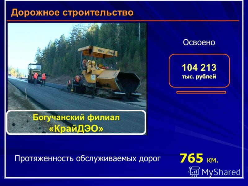 Дорожное строительство Богучанский филиал «КрайДЭО» Освоено 104 213 тыс. рублей Протяженность обслуживаемых дорог 765 км.