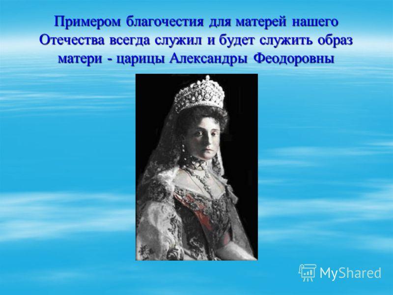 Примером благочестия для матерей нашего Отечества всегда служил и будет служить образ матери - царицы Александры Феодоровны