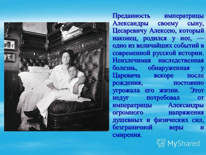 Преданность императрицы Александры своему сыну, Цесаревичу Алексею, который наконец, родился у нее, одно из величайших событий в современной русской истории. Неизлечимая наследственная болезнь, обнаруженная у Царевича вскоре после рождения, постоянно
