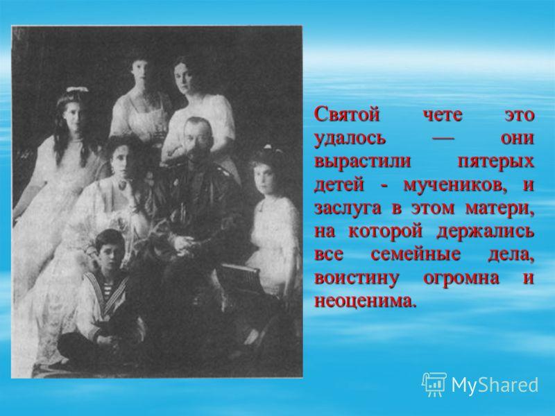Святой чете это удалось они вырастили пятерых детей - мучеников, и заслуга в этом матери, на которой держались все семейные дела, воистину огромна и неоценима.