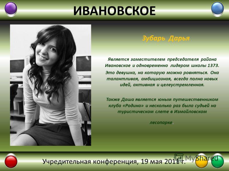 ИВАНОВСКОЕ Является заместителем председателя района Ивановское и одновременно лидером школы 1373. Это девушка, на которую можно ровняться. Она талантливая, амбициозная, всегда полна новых идей, активная и целеустремленная. Также Даша является юным п