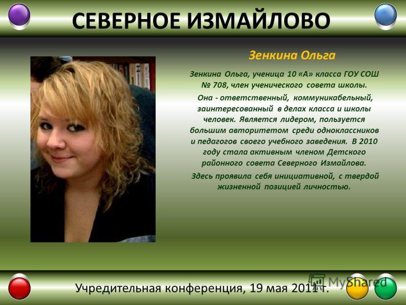 СЕВЕРНОЕ ИЗМАЙЛОВО Зенкина Ольга, ученица 10 «А» класса ГОУ СОШ 708, член ученического совета школы. Она - ответственный, коммуникабельный, заинтересованный в делах класса и школы человек. Является лидером, пользуется большим авторитетом среди однокл