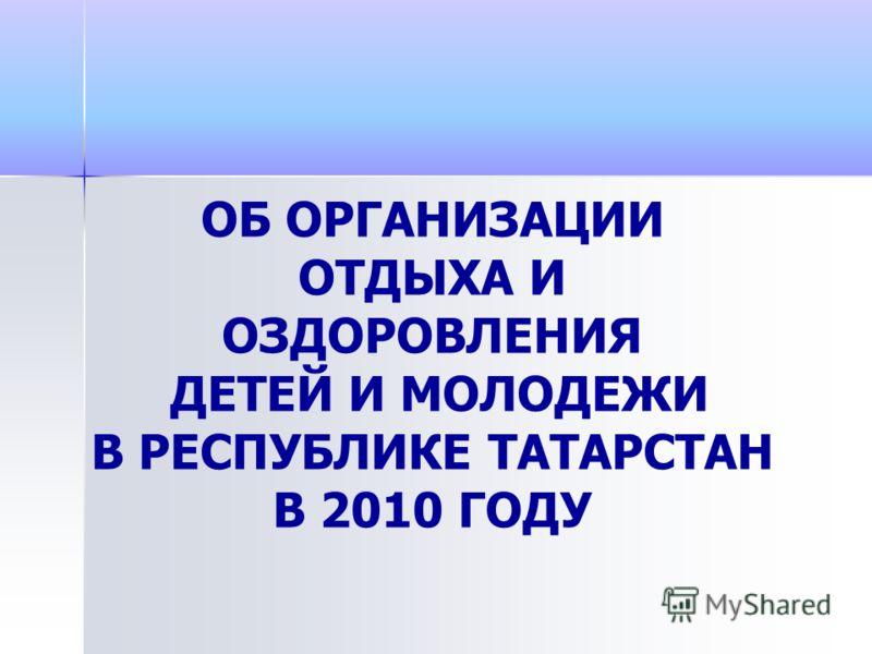 ОБ ОРГАНИЗАЦИИ ОТДЫХА И ОЗДОРОВЛЕНИЯ ДЕТЕЙ И МОЛОДЕЖИ В РЕСПУБЛИКЕ ТАТАРСТАН В 2010 ГОДУ