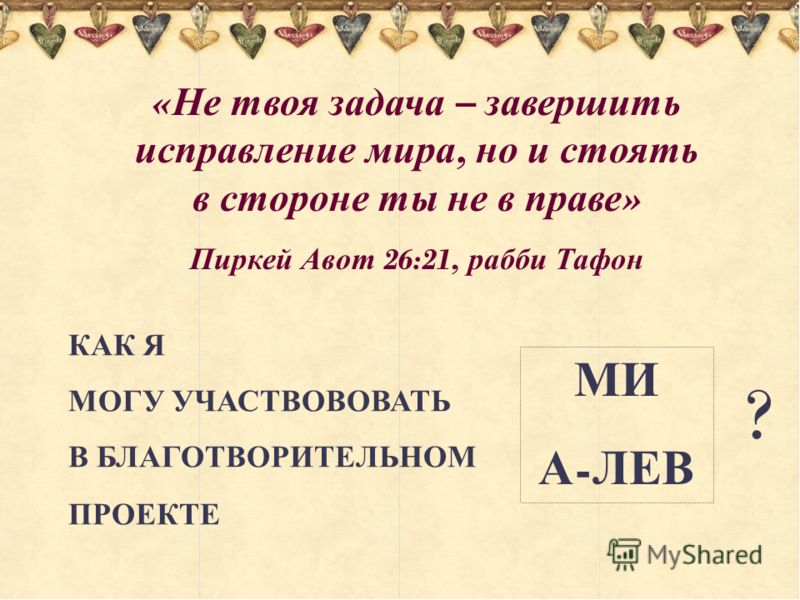 « Не твоя задача – завершить исправление мира, но и стоять в стороне ты не в праве » Пиркей Авот 26:21, рабби Тафон КАК Я МОГУ УЧАСТВОВОВАТЬ В БЛАГОТВОРИТЕЛЬНОМ ПРОЕКТЕ МИ А - ЛЕВ ?