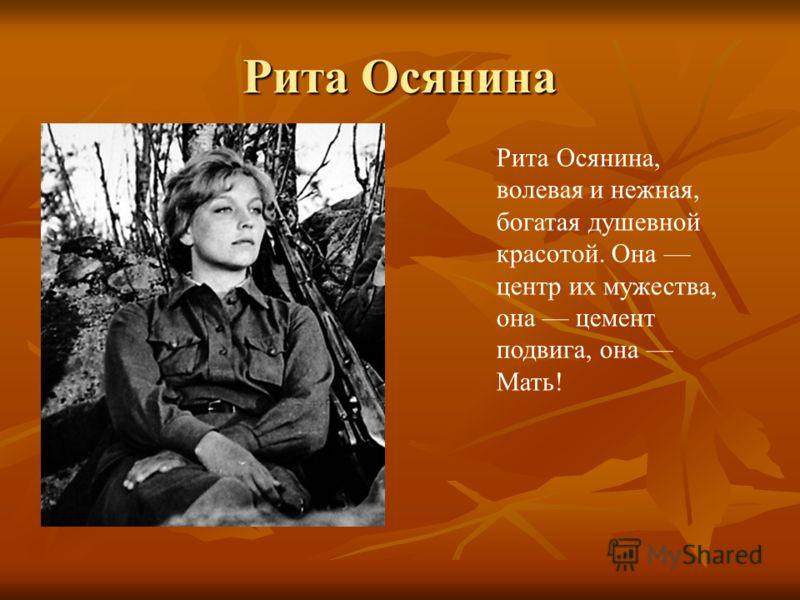 Рита Осянина Рита Осянина, волевая и нежная, богатая душевной красотой. Она центр их мужества, она цемент подвига, она Мать!