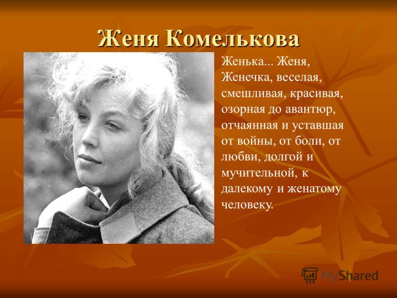 Женя Комелькова Женька... Женя, Женечка, веселая, смешливая, красивая, озорная до авантюр, отчаянная и уставшая от войны, от боли, от любви, долгой и мучительной, к далекому и женатому человеку.