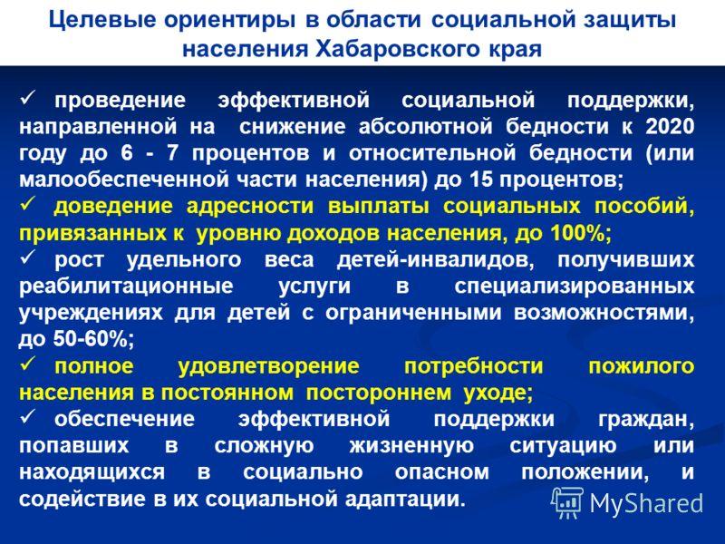 Целевые ориентиры в области социальной защиты населения Хабаровского края проведение эффективной социальной поддержки, направленной на снижение абсолютной бедности к 2020 году до 6 - 7 процентов и относительной бедности (или малообеспеченной части на