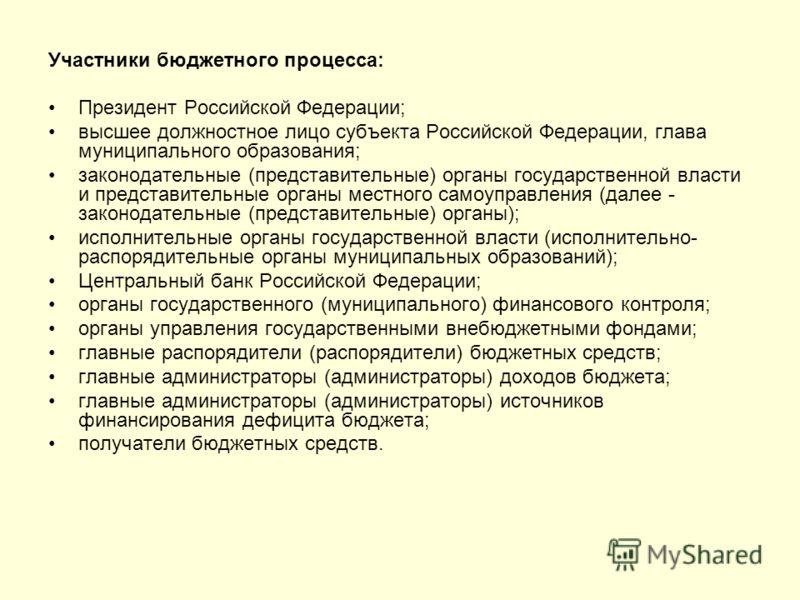 Участники бюджетного процесса: Президент Российской Федерации; высшее должностное лицо субъекта Российской Федерации, глава муниципального образования; законодательные (представительные) органы государственной власти и представительные органы местног