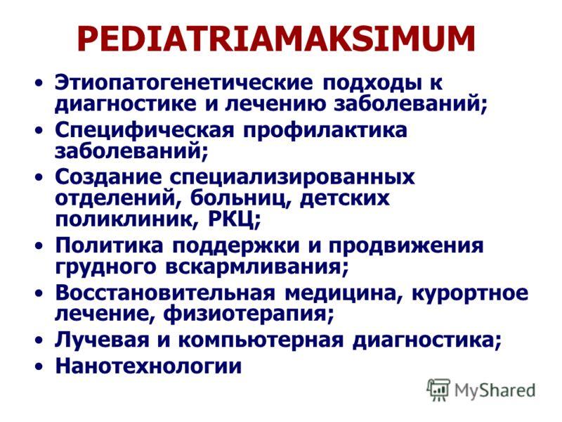 PEDIATRIAMAKSIMUM Этиопатогенетические подходы к диагностике и лечению заболеваний; Специфическая профилактика заболеваний; Создание специализированных отделений, больниц, детских поликлиник, РКЦ; Политика поддержки и продвижения грудного вскармливан