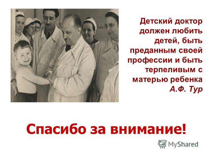 Детский доктор должен любить детей, быть преданным своей профессии и быть терпеливым с матерью ребенка А.Ф. Тур Спасибо за внимание!