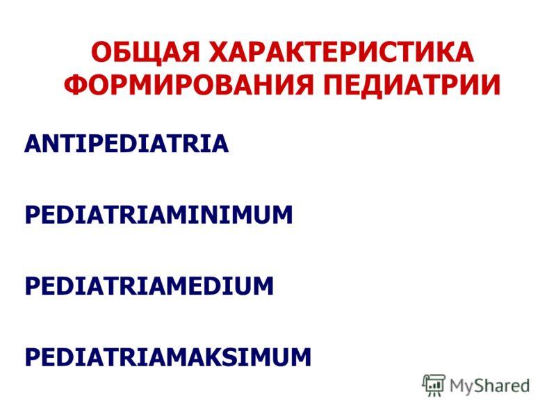 ОБЩАЯ ХАРАКТЕРИСТИКА ФОРМИРОВАНИЯ ПЕДИАТРИИ ANTIPEDIATRIA PEDIATRIAMINIMUM PEDIATRIAMEDIUM PEDIATRIAMAKSIMUM