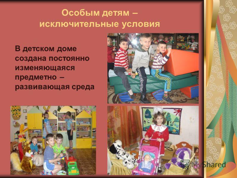 Особым детям – исключительные условия В детском доме создана постоянно изменяющаяся предметно – развивающая среда
