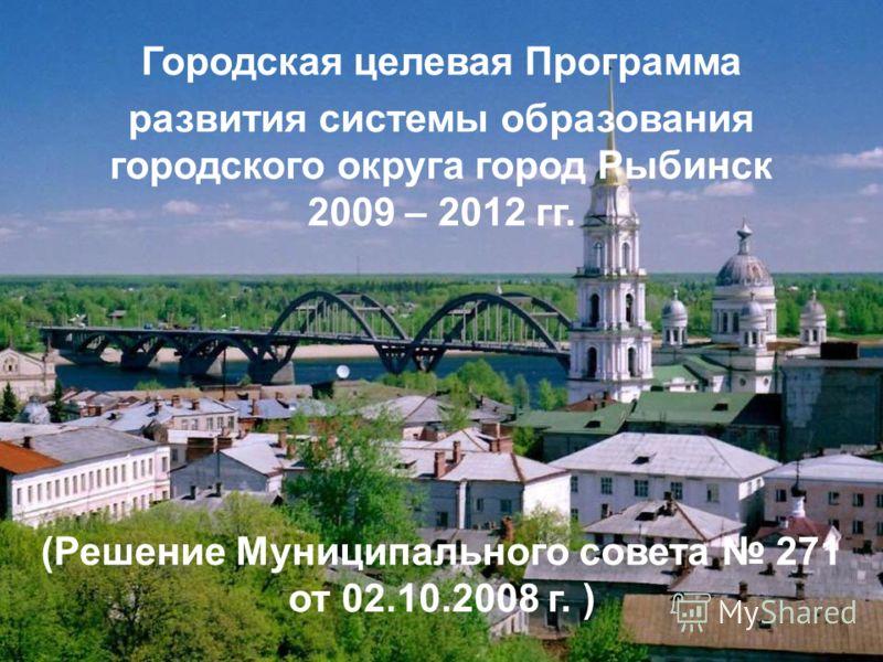 Городская целевая Программа развития системы образования городского округа город Рыбинск 2009 – 2012 гг. (Решение Муниципального совета 271 от 02.10.2008 г. )