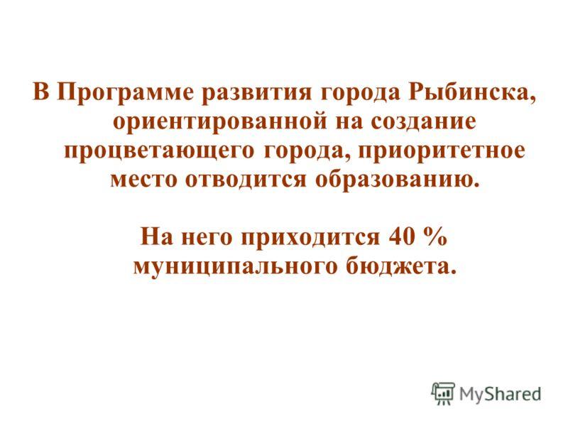 В Программе развития города Рыбинска, ориентированной на создание процветающего города, приоритетное место отводится образованию. На него приходится 40 % муниципального бюджета.