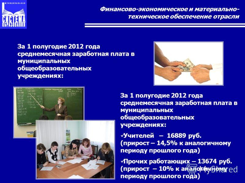 Финансово-экономическое и материально- техническое обеспечение отрасли За 1 полугодие 2012 года среднемесячная заработная плата в муниципальных общеобразовательных учреждениях: Учителей – 16889 руб. (прирост – 14,5% к аналогичному периоду прошлого го