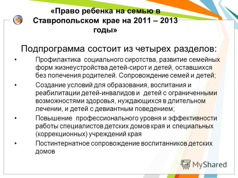 «Право ребенка на семью в Ставропольском крае на 2011 – 2013 годы» Подпрограмма состоит из четырех разделов: Профилактика социального сиротства, развитие семейных форм жизнеустройства детей-сирот и детей, оставшихся без попечения родителей. Сопровожд