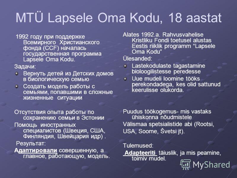 MTÜ Lapsele Oma Kodu, 18 aastat 1992 году при поддержке Всемирного Христианского фонда (ССF) началась государственная программа Lapsele Oma Kodu. Задачи: Вернуть детей из Детских домов в биологическую семью Создать модель работы с семьями, попавшими