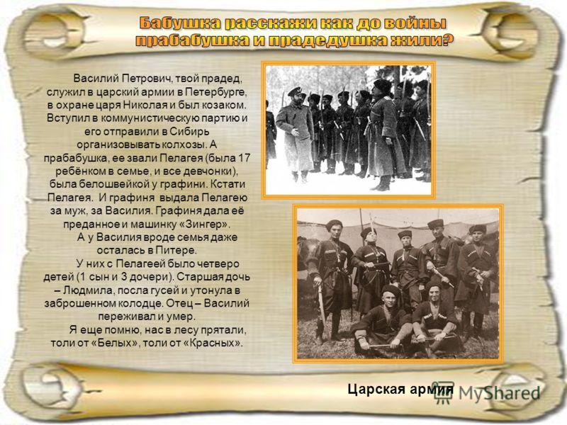 Василий Петрович, твой прадед, служил в царский армии в Петербурге, в охране царя Николая и был козаком. Вступил в коммунистическую партию и его отправили в Сибирь организовывать колхозы. А прабабушка, ее звали Пелагея (была 17 ребёнком в семье, и вс