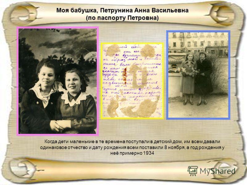Моя бабушка, Петрунина Анна Васильевна (по паспорту Петровна) Когда дети маленькие в те времена поступали в детский дом, им всем давали одинаковое отчество и дату рождения всем поставили 8 ноября, а год рождения у неё примерно 1934