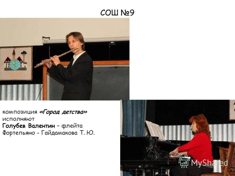 СОШ 9 композиция «Город детства» исполняют Голубев Валентин – флейта Фортепьяно - Гайдамакова Т. Ю.