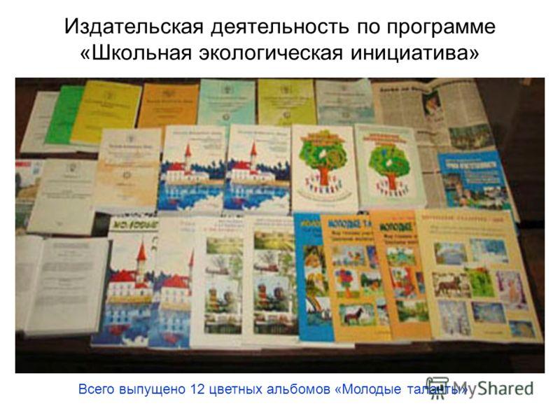 Издательская деятельность по программе «Школьная экологическая инициатива» Всего выпущено 12 цветных альбомов «Молодые таланты»