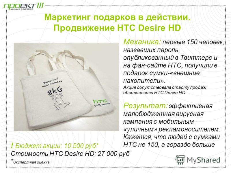 Маркетинг подарков в действии. Продвижение HTC Desire HD Механика: первые 150 человек, назвавших пароль, опубликованный в Твиттере и на фан-сайте HTC, получили в подарок сумки-«внешние накопители». Акция сопутствовала старту продаж обновленного HTC D