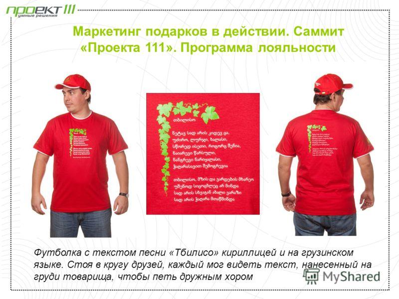 Футболка с текстом песни «Тбилисо» кириллицей и на грузинском языке. Стоя в кругу друзей, каждый мог видеть текст, нанесенный на груди товарища, чтобы петь дружным хором Маркетинг подарков в действии. Саммит «Проекта 111». Программа лояльности