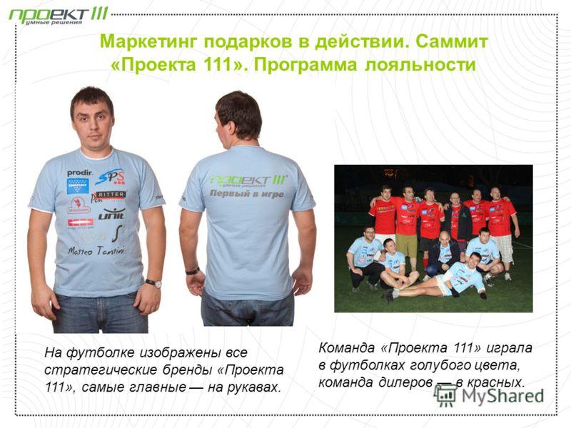 На футболке изображены все стратегические бренды «Проекта 111», самые главные на рукавах. Команда «Проекта 111» играла в футболках голубого цвета, команда дилеров в красных. Маркетинг подарков в действии. Саммит «Проекта 111». Программа лояльности