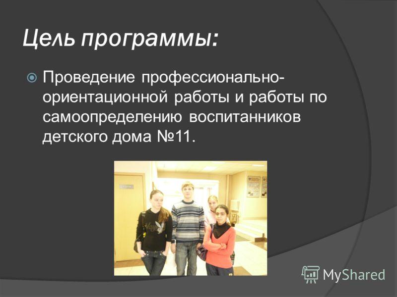 Цель программы: Проведение профессионально- ориентационной работы и работы по самоопределению воспитанников детского дома 11.