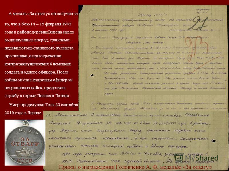 А медаль «За отвагу» он получил за то, что в бою 14 – 15 февраля 1945 года в районе деревни Визена смело выдвинувшись вперед, гранатами подавил огонь станкового пулемета противника, а при отражении контратаки уничтожил 4 немецких солдата и одного офи