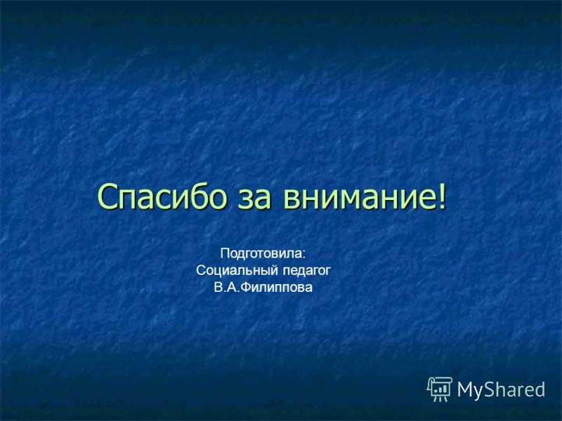 Спасибо за внимание! Подготовила: Социальный педагог В.А.Филиппова