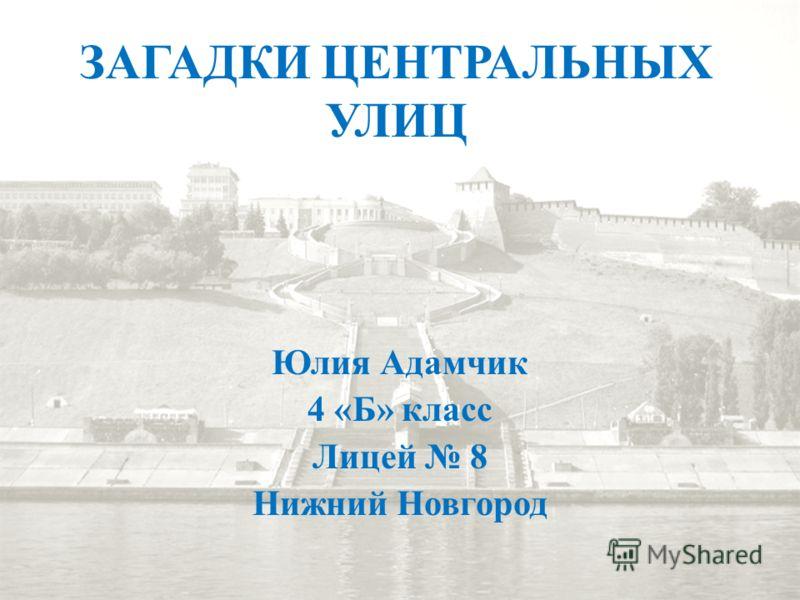 ЗАГАДКИ ЦЕНТРАЛЬНЫХ УЛИЦ Юлия Адамчик 4 «Б» класс Лицей 8 Нижний Новгород