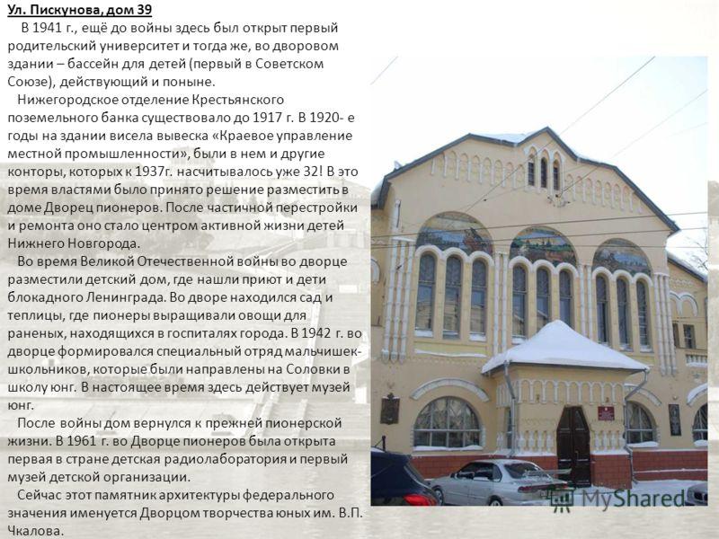 Ул. Пискунова, дом 39 В 1941 г., ещё до войны здесь был открыт первый родительский университет и тогда же, во дворовом здании – бассейн для детей (первый в Советском Союзе), действующий и поныне. Нижегородское отделение Крестьянского поземельного бан