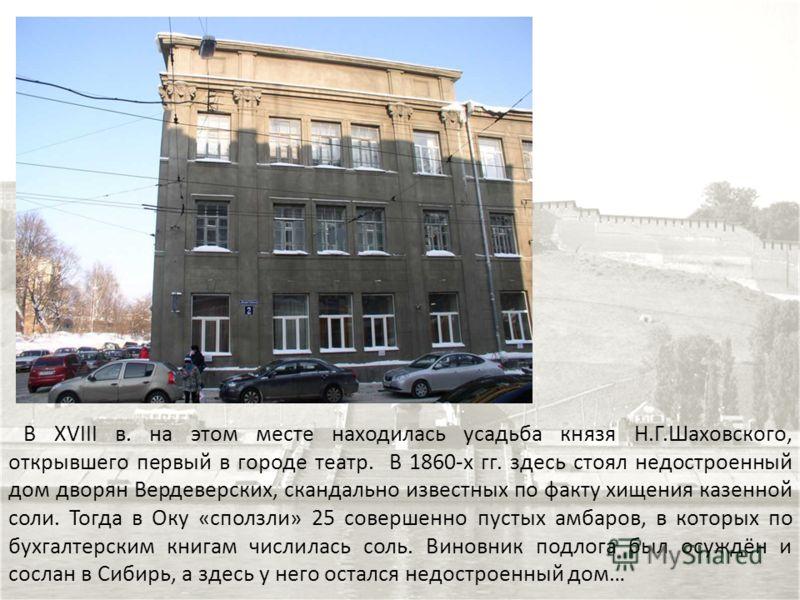 В XVIII в. на этом месте находилась усадьба князя Н.Г.Шаховского, открывшего первый в городе театр. В 1860-х гг. здесь стоял недостроенный дом дворян Вердеверских, скандально известных по факту хищения казенной соли. Тогда в Оку «сползли» 25 совершен