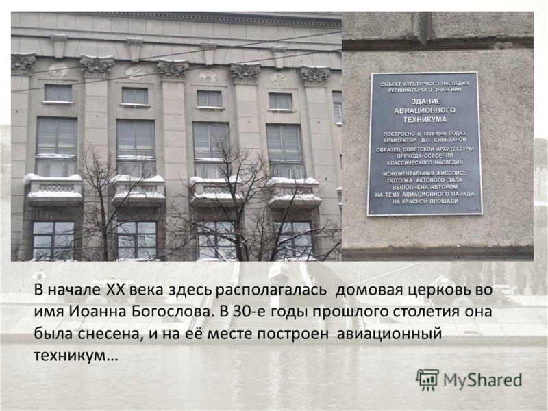 В начале ХХ века здесь располагалась домовая церковь во имя Иоанна Богослова. В 30-е годы прошлого столетия она была снесена, и на её месте построен авиационный техникум…