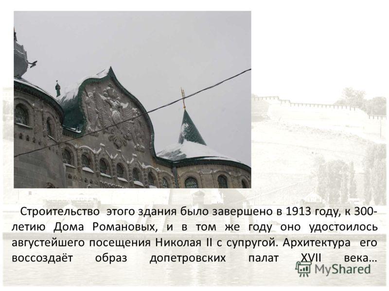 Строительство этого здания было завершено в 1913 году, к 300- летию Дома Романовых, и в том же году оно удостоилось августейшего посещения Николая II с супругой. Архитектура его воссоздаёт образ допетровских палат XVII века…