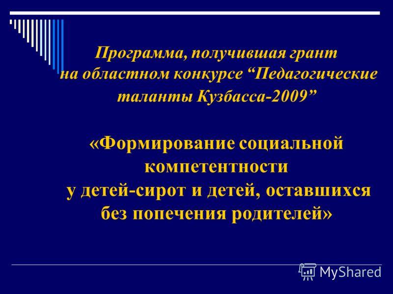 Программа, получившая грант на областном конкурсе Педагогические таланты Кузбасса-2009 «Формирование социальной компетентности у детей-сирот и детей, оставшихся без попечения родителей»