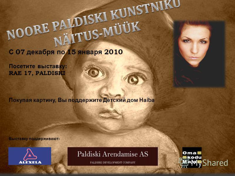 С 07 декабря по 15 января 2010 Посетите выставку : RAE 17, PALDISKI Покупая картину, Вы поддержите Детский дом Haiba Выставку поддерживают :