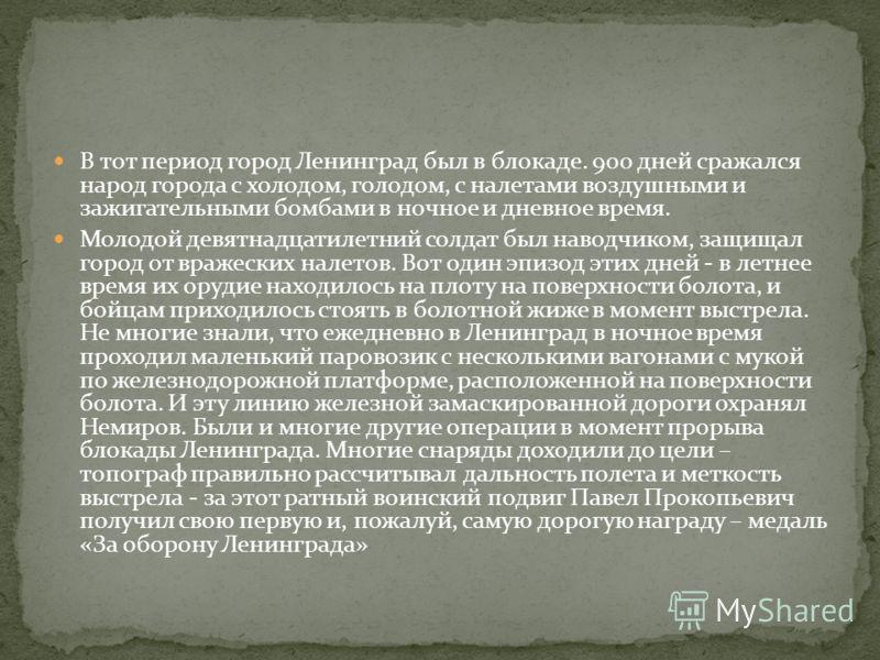 В тот период город Ленинград был в блокаде. 900 дней сражался народ города с холодом, голодом, с налетами воздушными и зажигательными бомбами в ночное и дневное время. Молодой девятнадцатилетний солдат был наводчиком, защищал город от вражеских налет